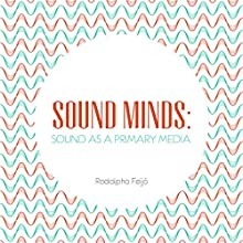 Sound Minds: Sound as a Primary Media (       UNABRIDGED) by Rodolpho Feijó Narrated by Michael Siegel