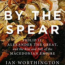 By the Spear: Philip II, Alexander the Great, and the Rise and Fall of the Macedonian Empire Audiobook by Ian Worthington Narrated by Phil Holland