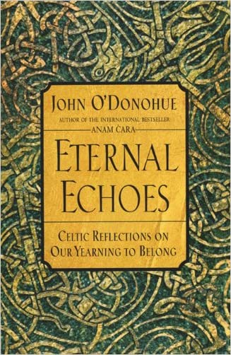 Eternal Echoes: Celtic Reflections on Our Yearning to Belong written by John O%27Donohue