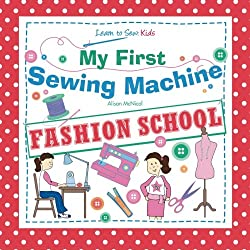My First Sewing Machine: FASHION SCHOOL: Learn To Sew: Kids By Alison McNicol