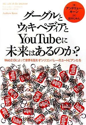 グーグルとウィキペディアとYouTubeに未来はあるのか?—Web2.0によって世界を狂わすシリコンバレーのユートピアンたち