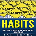 Habits: Design Your Way Towards Success Audiobook by Ian Berry Narrated by Jervis Fini
