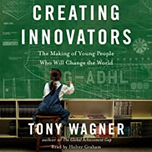 Creating Innovators: The Making of Young People Who Will Change the World (       UNABRIDGED) by Tony Wagner Narrated by Holter Graham