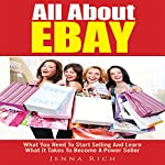 All About Ebay: What You Need to Start Selling And Learn What It Takes to Become a Power Seller | Jenna Rich