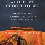 Who Do We Choose to Be?: Facing Reality, Claiming Leadership, Restoring Sanity | Margaret J. Wheatley