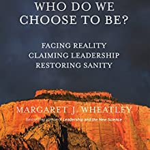 Who Do We Choose to Be?: Facing Reality, Claiming Leadership, Restoring Sanity Audiobook by Margaret J. Wheatley Narrated by Margaret J. Wheatley
