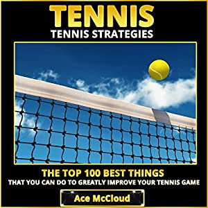 Tennis Strategies: The Top 100 Best Things That You Can Do to Greatly Improve Your Tennis Game Audiobook