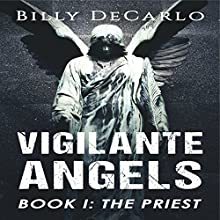 The Priest: Vigilante Angels, Book 1 Audiobook by Billy DeCarlo Narrated by Billy DeCarlo