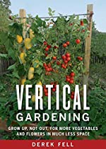 Vertical Gardening:Â Grow Up, Not Out, for More Vegetables and Flowers in Much Less Space