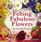 Felting Fabulous Flowers: 30 Stunning...