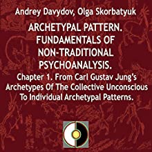 Archetypal Pattern: Fundamentals of Non-Traditional Psychoanalysis, Book 1: From Carl Gustav Jung's Archetypes of the Collective Unconscious to Individual Archetypal Patterns Audiobook by Andrey Davydov, Olga Skorbatyuk Narrated by Jose Gabriel Ramos Arteaga