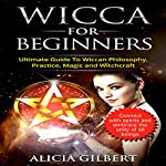 Wicca for Beginners: The Complete Beginner's Guide to Wiccan Magic, Witchcraft, Symbols & Traditions | Alicia Gilbert