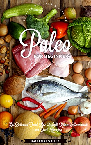 Paleo for Beginners: Eat Delicious Food, Lose Weight, Reduce Inflammation and Feel Amazing (Eat Your Way Lean & Healthy) by Katherine Wright