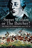 Jonathan Oates Sweet William or the Butcher?: The Duke of Cumberland and the '45