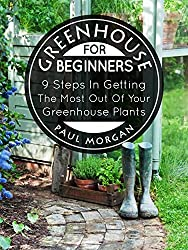 Greenhouse For Beginners: 9 Steps In Getting The Most Out Of Your Green House Plants