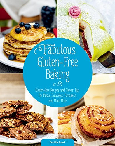 Fabulous Gluten-Free Baking: Gluten-Free Recipes and Clever Tips for Pizza, Cupcakes, Pancakes, and Much More by Smilla Luuk
