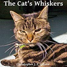 The Cat's Whiskers (       UNABRIDGED) by Christopher J.F. Gibson Narrated by Christopher J.F. Gibson
