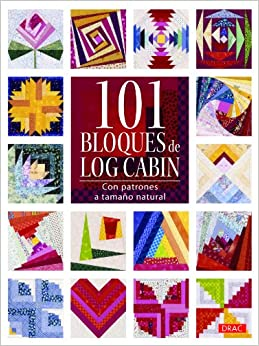 101 Bloques de Log Cabin: con patrones a tamaño natural (Spanish