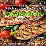 The Atkins Induction Cookbook for Bread Lovers | Charlotte S. Lovejoy