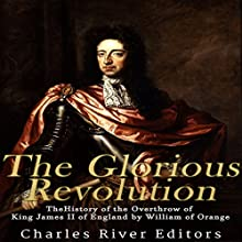 The Glorious Revolution: The History of the Overthrow of King James II of England by William of Orange Audiobook by  Charles River Editors Narrated by Scott Clem