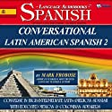 Conversational Latin-American Spanish 2: 4 Hours of Intensive Conversation Training (English and Spanish Edition) Audiobook by Mark Frobose Narrated by Mark Frobose