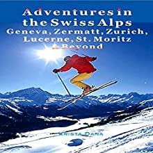 Adventures in the Swiss Alps: Geneva, Zermatt, Zurich, Lucerne, St. Moritz & Beyond (       UNABRIDGED) by Krista Dana Narrated by Tim Harwood