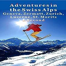 Adventures in the Swiss Alps: Geneva, Zermatt, Zurich, Lucerne, St. Moritz & Beyond (       UNABRIDGED) by Krista Dana Narrated by Tim Harwood