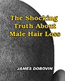 img - for The Shocking Truth About Male Hair Loss: Secrets You Need to Know About Losing Hair So You Can Stop From Going Bald book / textbook / text book