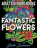 Adult Coloring Books: Beautiful Flowers, Floral Patterns, Secret Garden Designs, and Peaceful Nature Scenes for Stress Relief, Anger Release, and Adult Relaxation (Fantastic Flowers) (Volume 1)