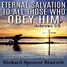 Eternal Salvation to All Those Who Obey Him: A Book on Christian Obedience to Honor God Audiobook by Richard Spencer Blauvelt Narrated by Kevin F Spalding
