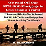 We Paid Off Our $375,000 Mortgage in Less than 5 Years!: 12 Proven and Effective Tips We Learned That Will Help You Become Mortgage-Free   K. Elizabeth