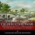 The History of the Civil War: The Causes, Battles, and Generals of the War Between the States |  Charles River Editors