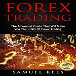Forex Trading: The Advanced Guide That Will Make You the King of Forex Trading | Samuel Rees