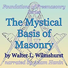 The Mystical Basis of Masonry: Foundations of Freemasonry Series (       UNABRIDGED) by Walter L. Wilmshurst Narrated by Adam Hanin