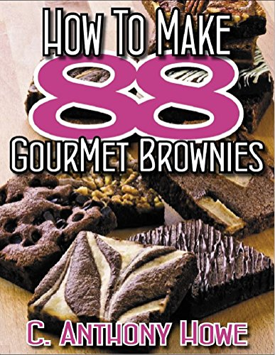 88 GOURMET BROWNIE RECIPES - HAND PICKED PREMIUM RECIPES From The World's Most Exclusive Kitchens (88 GREATS Book 1) by C.Anthony Howe