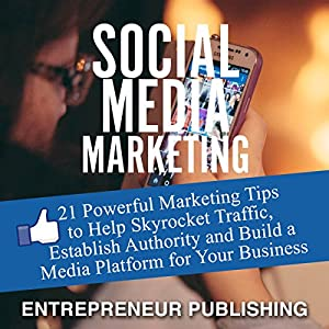 Social Media Marketing: 21 Powerful Marketing Tips to Help Skyrocket Traffic, Establish Authority and Build a Media Platform for Your Business Audiobook