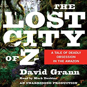 The Lost City of Z: A Tale of Deadly Obsession in the Amazon | [David Grann]