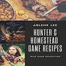 Hunter and Homestead Game Recipes: How to Cook Venison, Raccoon, Opossum, Rabbit, Squirrel, and Guinea Hen Audiobook by Arlene Lee Narrated by Andrew S. Baldwin