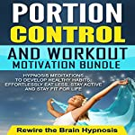 Portion Control and Workout Motivation Bundle: Hypnosis Meditations to Develop Healthy Habits, Effortlessly Eat Less, Stay Active and Stay Fit for Life |  Rewire the Brain Hypnosis