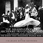 The Assassination of Archduke Franz Ferdinand: The History and Legacy of the Event That Triggered World War I |  Charles River Editors