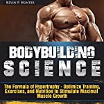 Bodybuilding Science: The Formula of Hypertrophy - Optimize Training, Exercises, and Nutrition to Stimulate Maximal Muscle Growth | Kevin P. Hunter