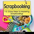 Scrapbooking: 1-2-3 Easy Steps to Mastering Scrapbooking! Hörbuch von Stephanie Simpson Gesprochen von: Millian Quinteros