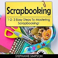 Scrapbooking: 1-2-3 Easy Steps to Mastering Scrapbooking! | Livre audio Auteur(s) : Stephanie Simpson Narrateur(s) : Millian Quinteros