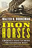 Iron Horses: Americas Race to Bring the Railroads West