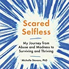 Scared Selfless: My Journey from Abuse and Madness to Surviving and Thriving Hörbuch von Michelle Stevens Gesprochen von: Michelle Stevens