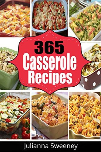 Casserole Recipes:  365 Days of Fast, Easy & Delicious Casserole Recipes for Busy Families by Julianna Sweney