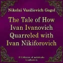 The Tale of How Ivan Ivanovich Quarreled with Ivan Nikiforovich (Povest' o tom, kak possorilsya Ivan Ivanovich s Ivanom Nikiforovichem) (       UNABRIDGED) by Nikolaj Vasil'evich Gogol Narrated by Dmitrij Savin