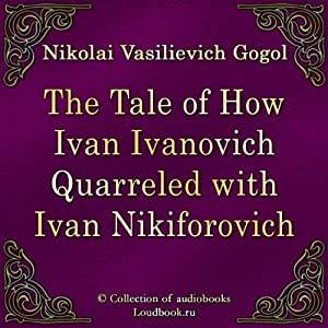The Tale of How Ivan Ivanovich Quarreled with Ivan Nikiforovich (Povest' o tom, kak possorilsya Ivan Ivanovich s Ivanom Nikiforovichem) | [Nikolaj Vasil'evich Gogol]