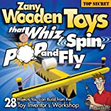 Zany Wooden Toys that Whiz, Spin, Pop, and Fly: 28 Projects You Can Build From The Toy Inventors Workshop