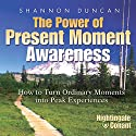 The Power of Present Moment Awareness: How to Turn Ordinary Moments into Peak Experiences  by Shannon Duncan Narrated by Shannon Duncan